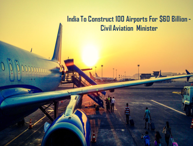 India planning to build 100 airports civil aviation in India in the coming 10 to 15 years.